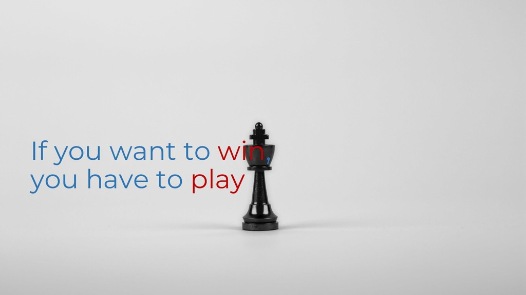 If you want to win, you have to play