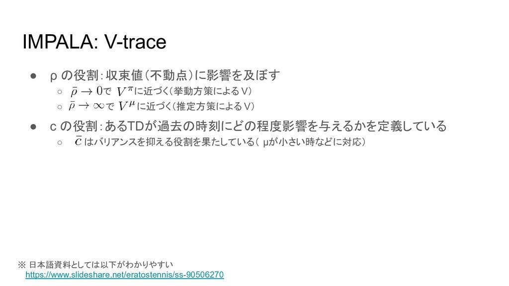 IMPALA: V-trace ● ρ の役割:収束値(不動点)に影響を及ぼす ○ で に近づ...