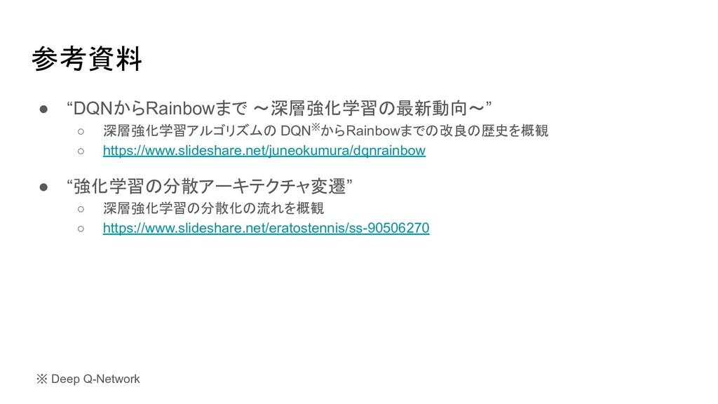 """参考資料 ● """"DQNからRainbowまで 〜深層強化学習の最新動向〜"""" ○ 深層強化学習ア..."""