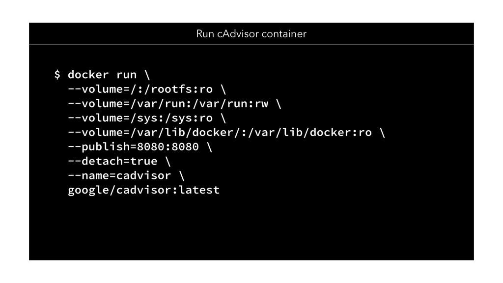Run cAdvisor container $ docker run \ --volume=...