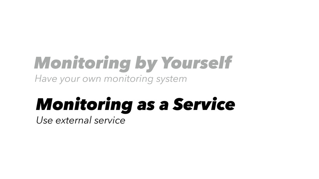 Monitoring by Yourself Have your own monitoring...