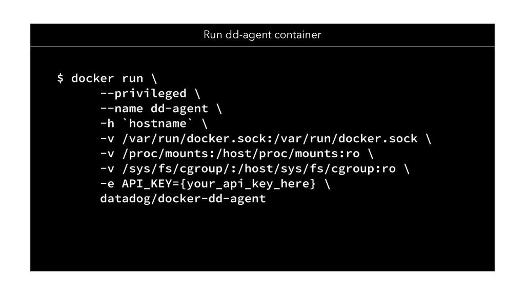 Run dd-agent container $ docker run \ --privile...