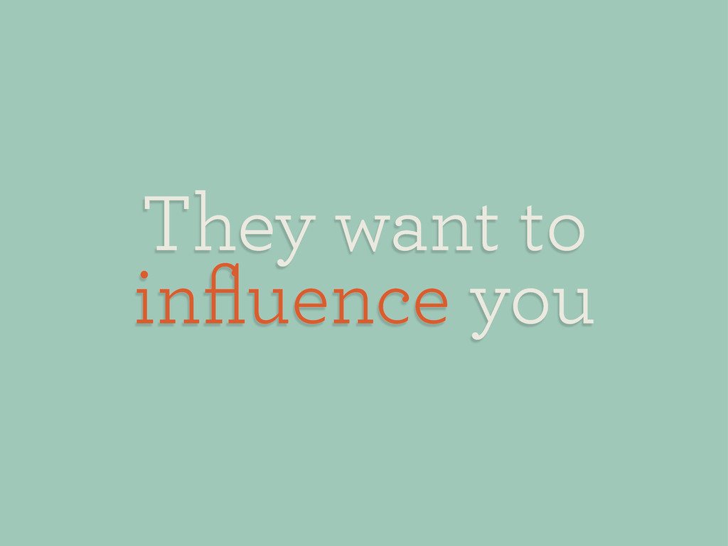 They want to influence you