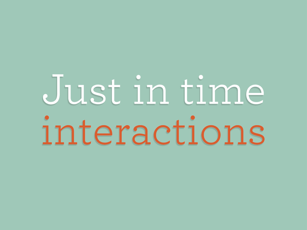 Just in time interactions