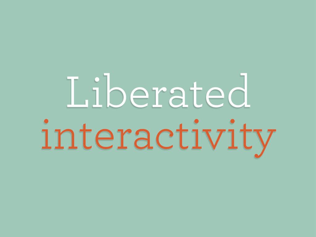 Liberated interactivity