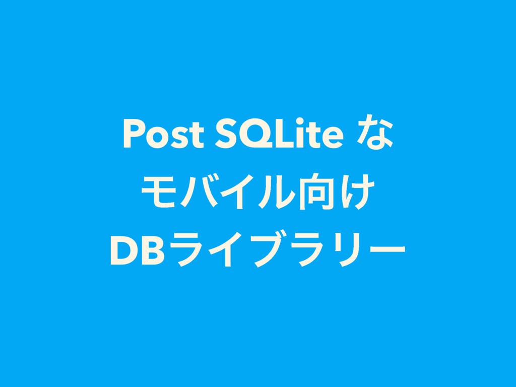 Post SQLite ͳ ϞόΠϧ͚ DBϥΠϒϥϦʔ