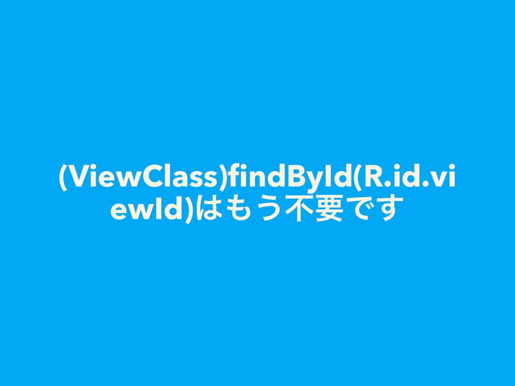 (ViewClass)findById(R.id.vi ewId)͏ෆཁͰ͢