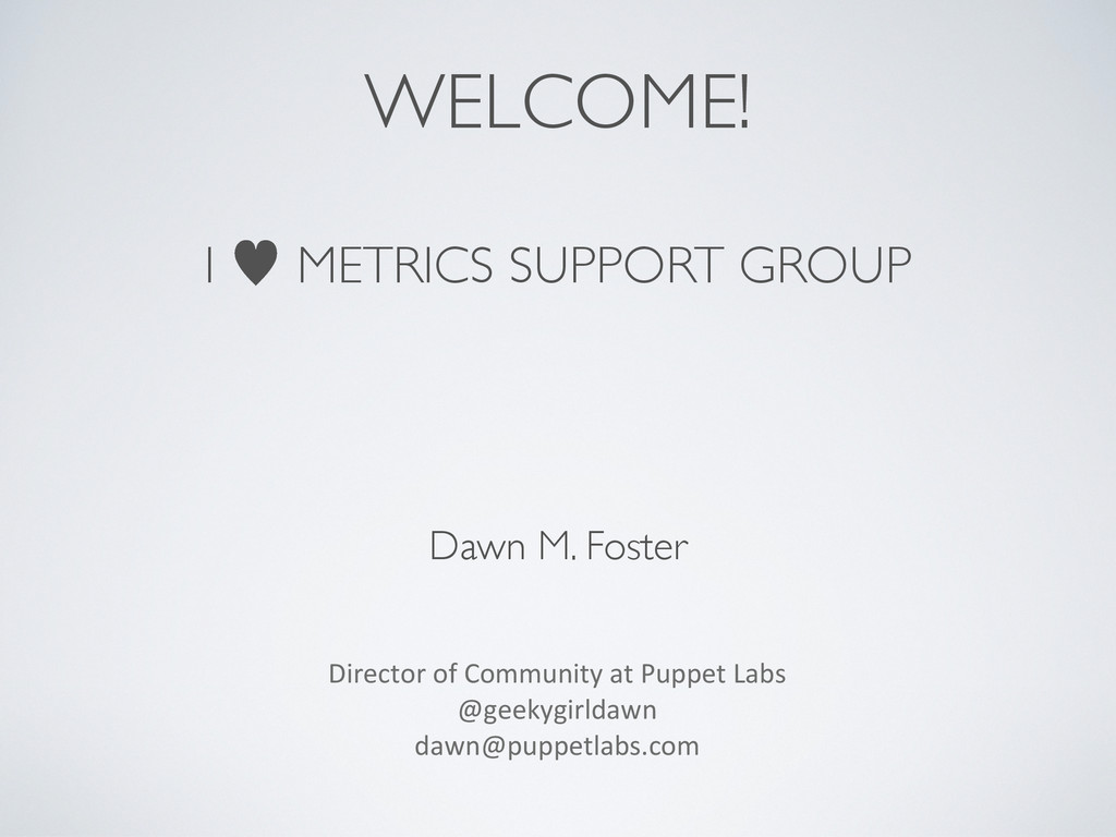 WELCOME! I — METRICS SUPPORT GROUP Dawn M. Fost...