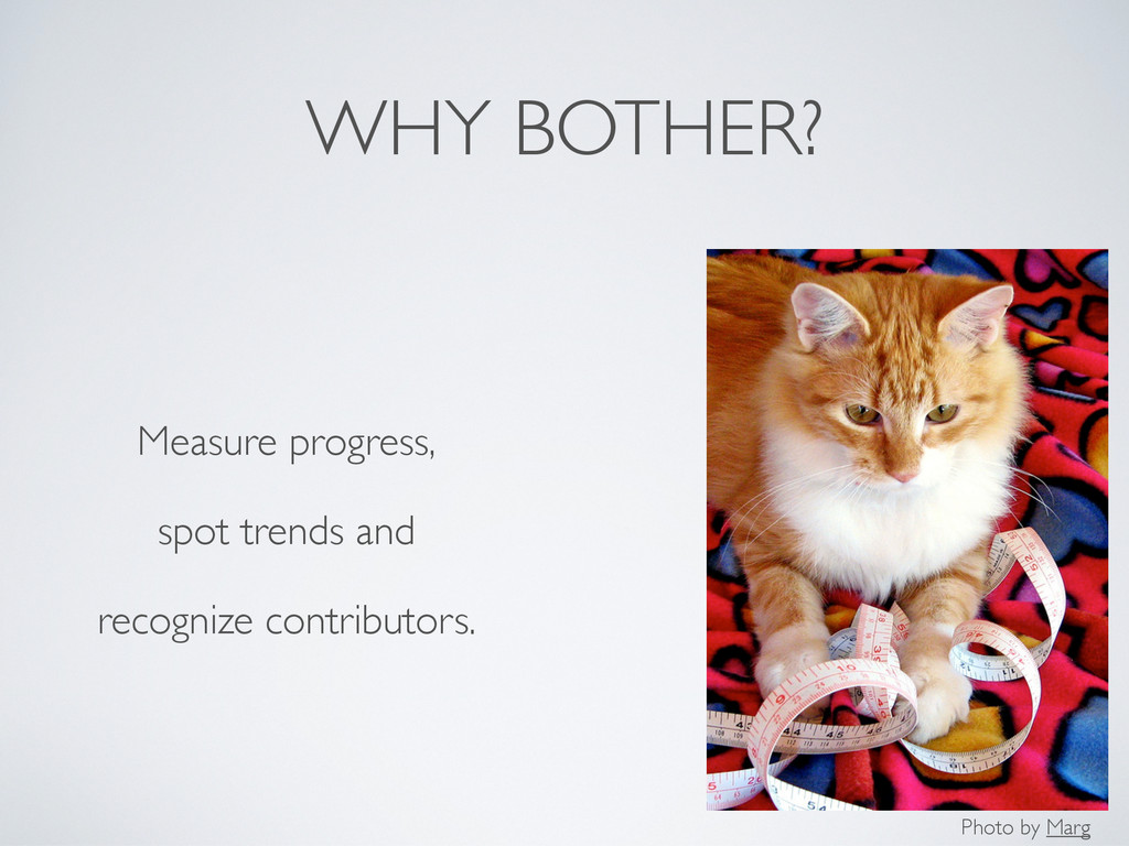 WHY BOTHER? Measure progress, spot trends and r...