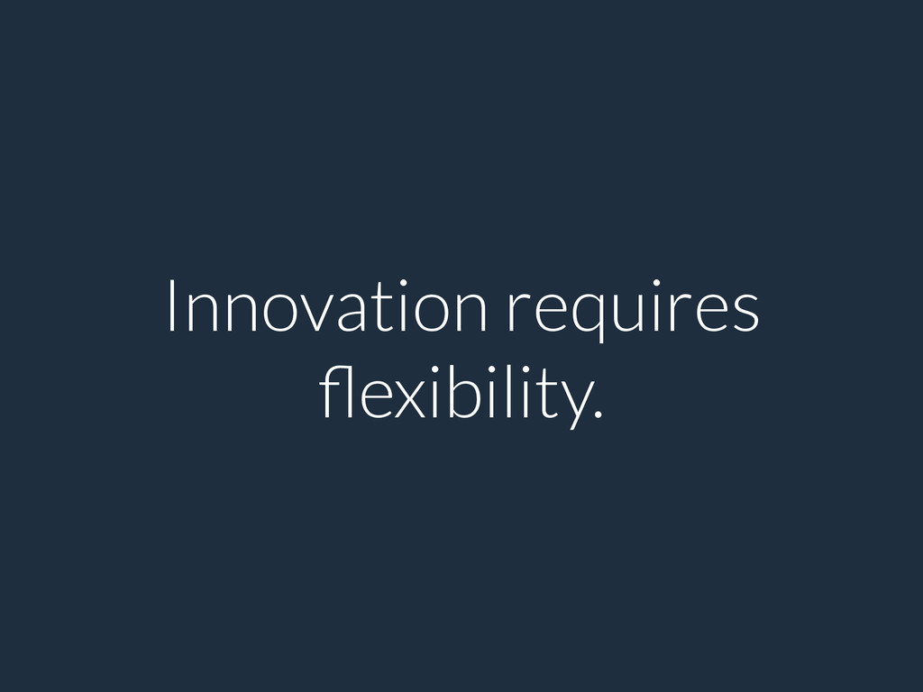 Innovation requires flexibility.