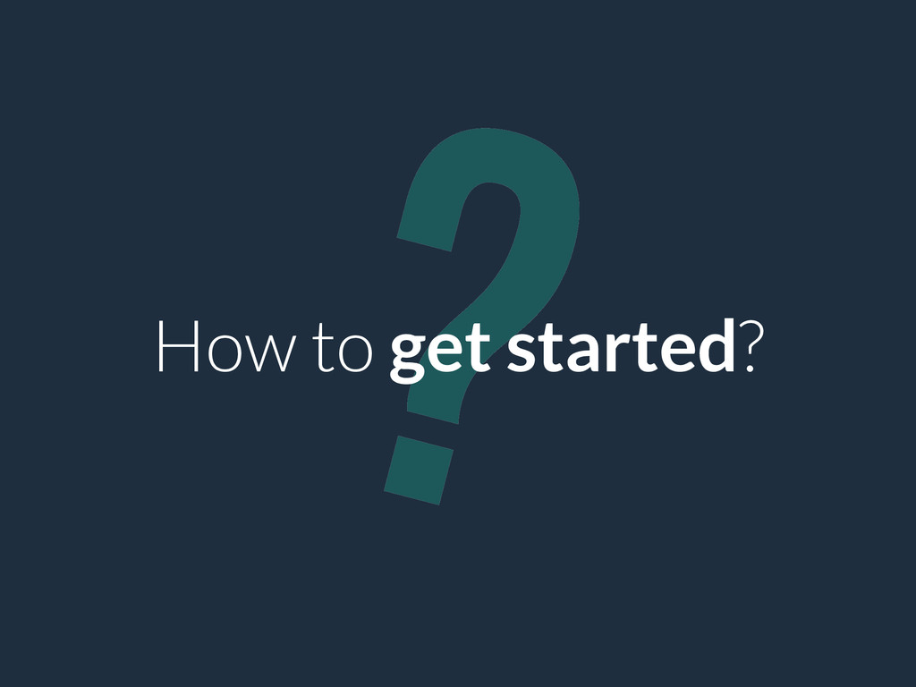 ? How to get started?