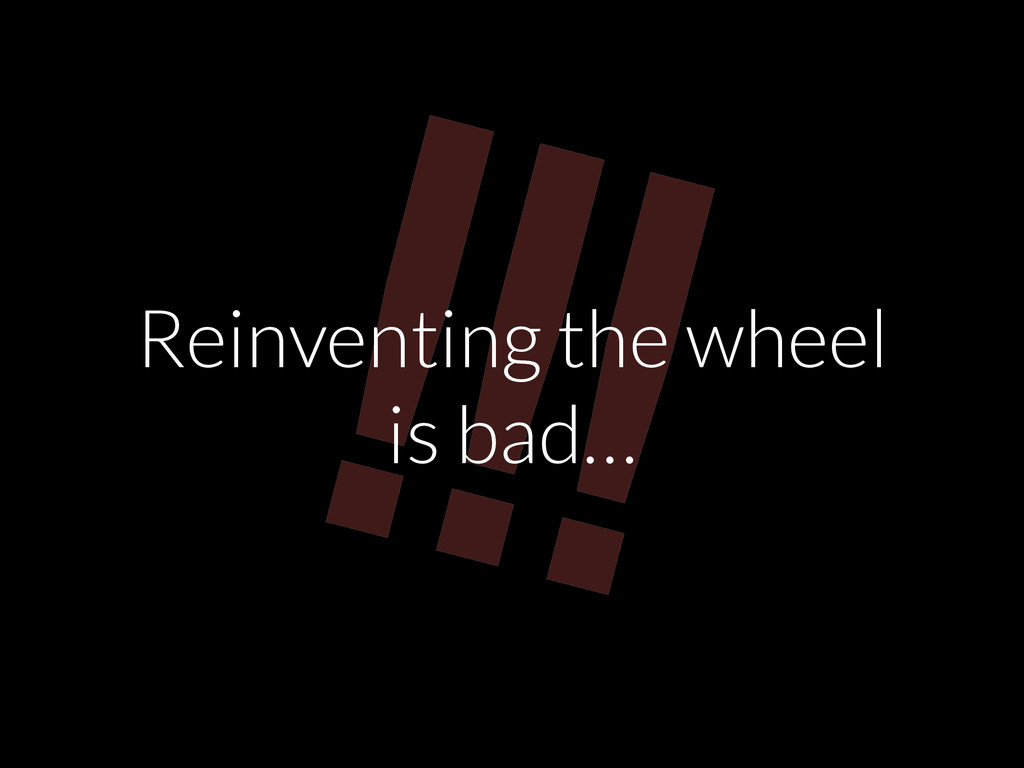 !!! Reinventing the wheel is bad…