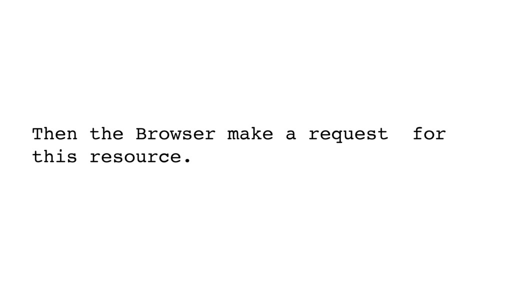 Then the Browser make a request for this resour...