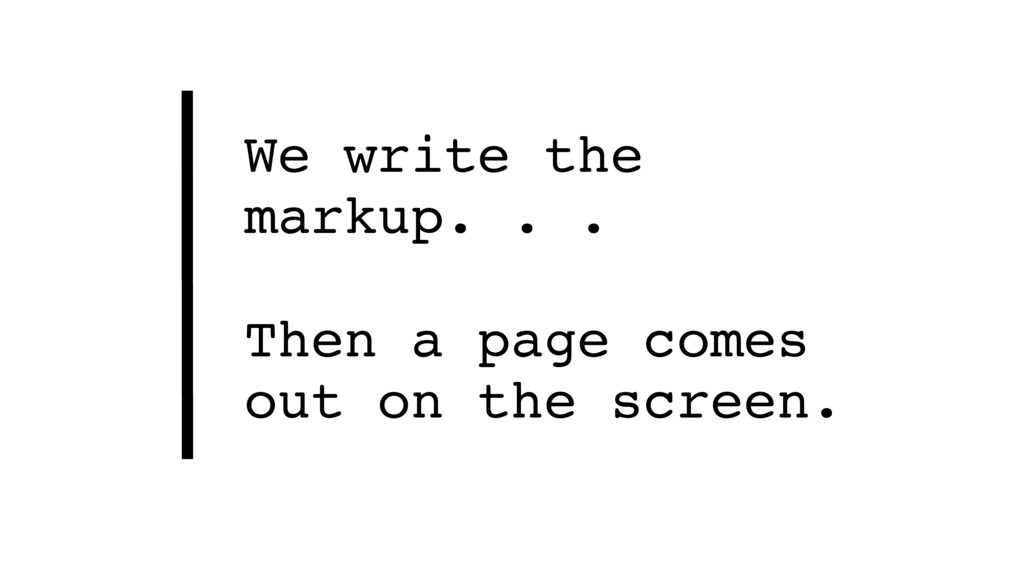 We write the markup. . .  Then a page comes o...