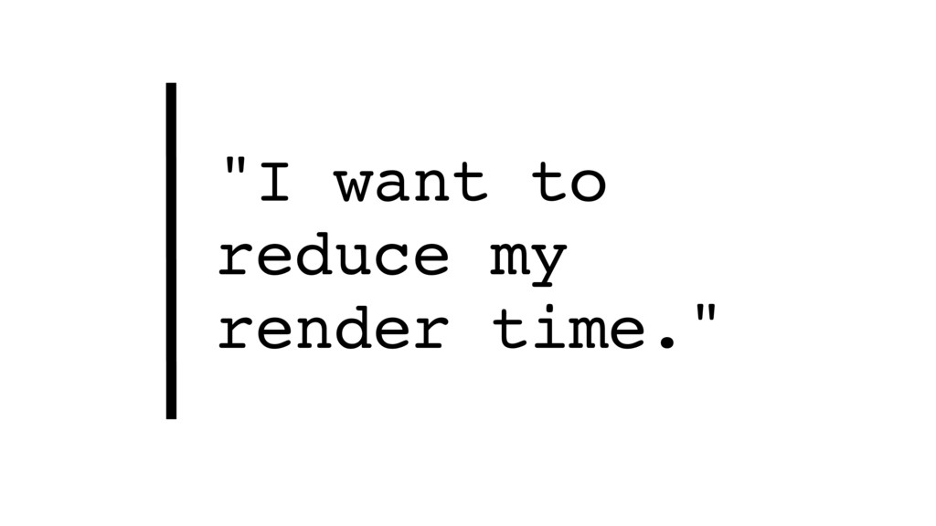 """""""I want to reduce my  render time."""""""