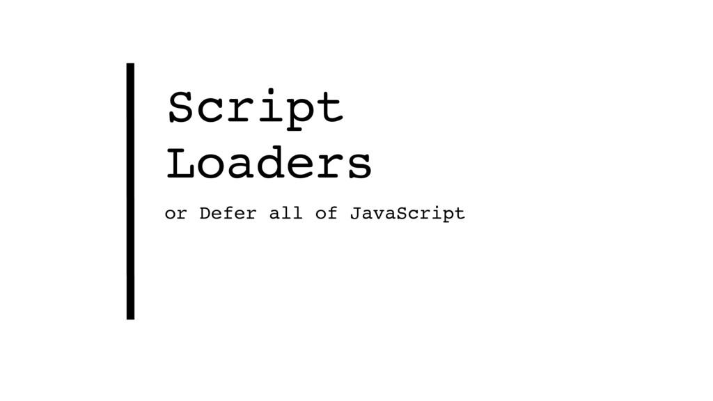 Script Loaders or Defer all of JavaScript