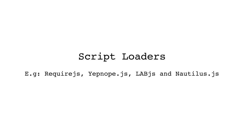 Script Loaders E.g: Requirejs, Yepnope.js, LABj...