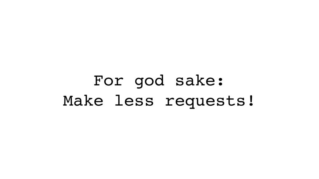 For god sake: Make less requests!