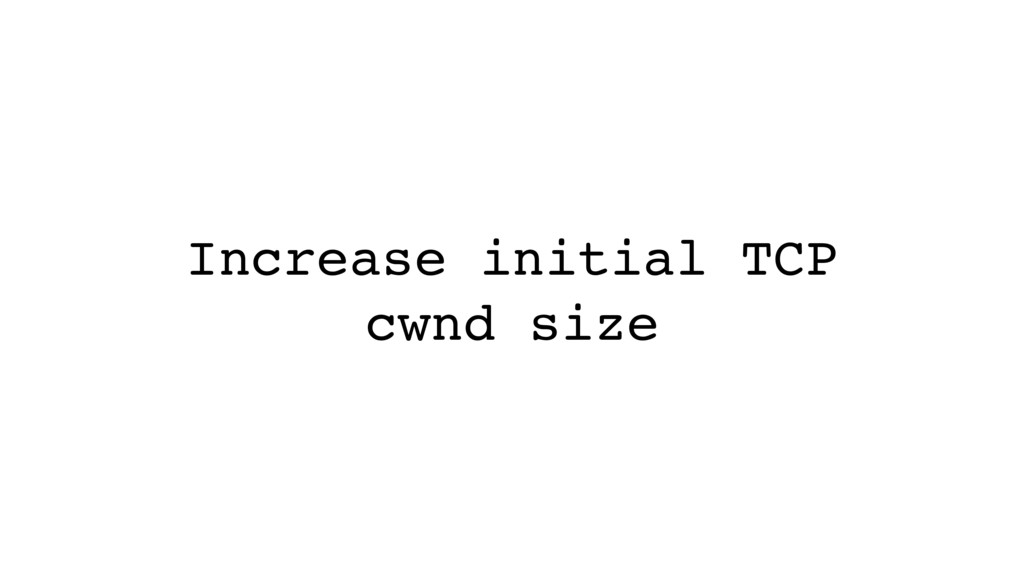 Increase initial TCP cwnd size