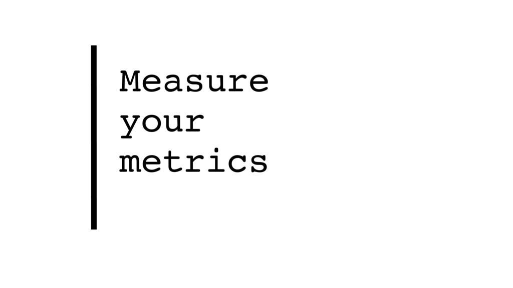 Measure your metrics