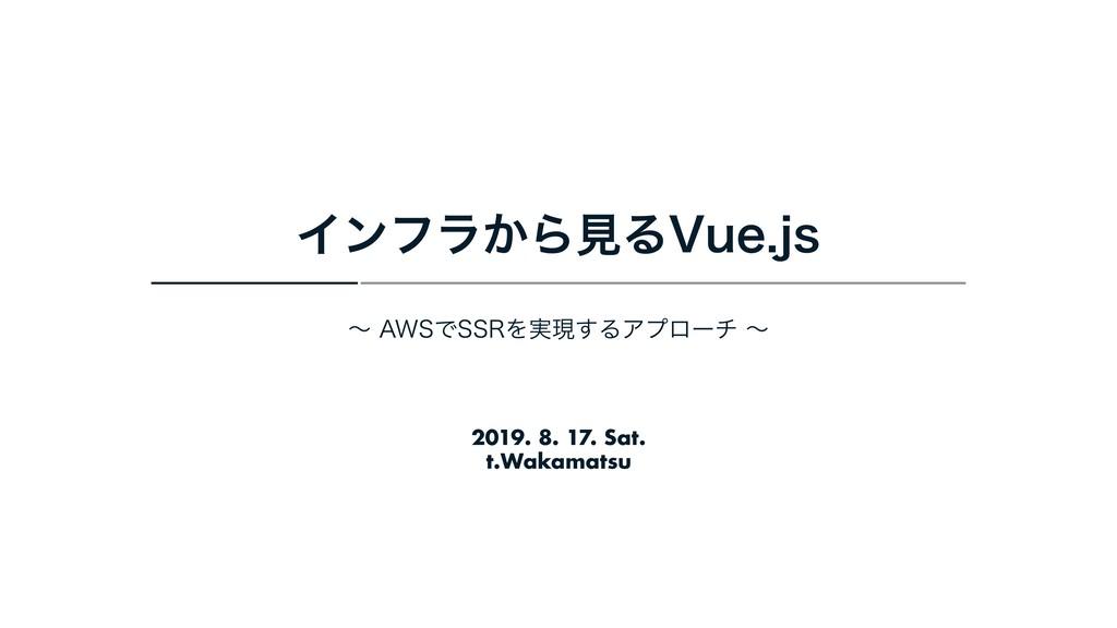 2019. 8. 17. Sat. t.Wakamatsu Πϯϑϥ͔ΒݟΔ7VFKT ʙ...