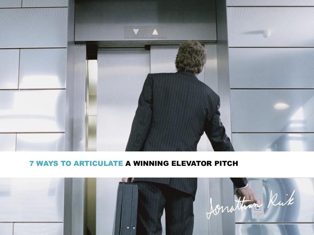 7 WAYS TO ARTICULATE A WINNING ELEVATOR PITCH