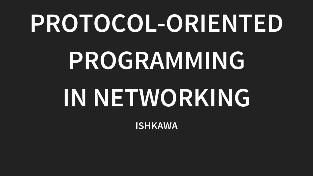 PROTOCOL-ORIENTED PROGRAMMING IN NETWORKING ISH...