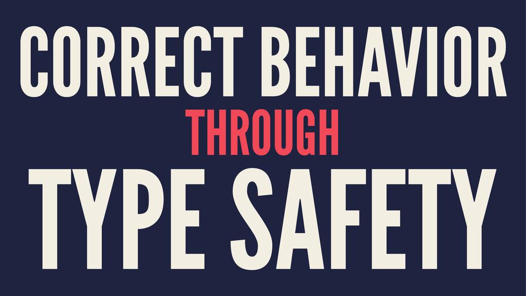 CORRECT BEHAVIOR THROUGH TYPE SAFETY