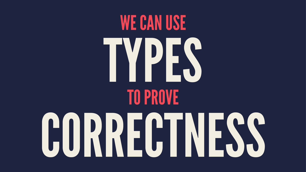 WE CAN USE TYPES TO PROVE CORRECTNESS