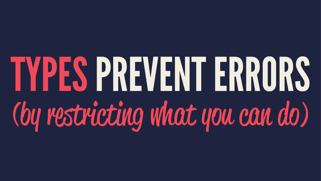 TYPES PREVENT ERRORS (by restricting what you c...