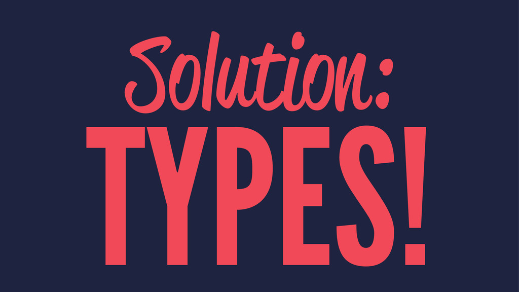Solution: TYPES!