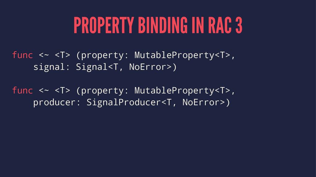 PROPERTY BINDING IN RAC 3 func <~ <T> (property...