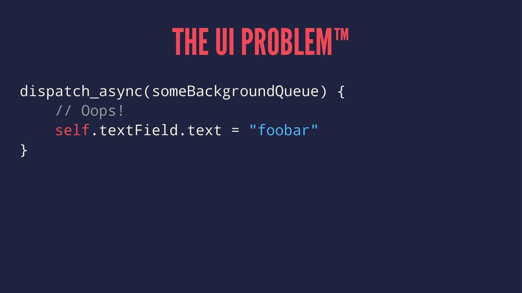 THE UI PROBLEM™ dispatch_async(someBackgroundQu...