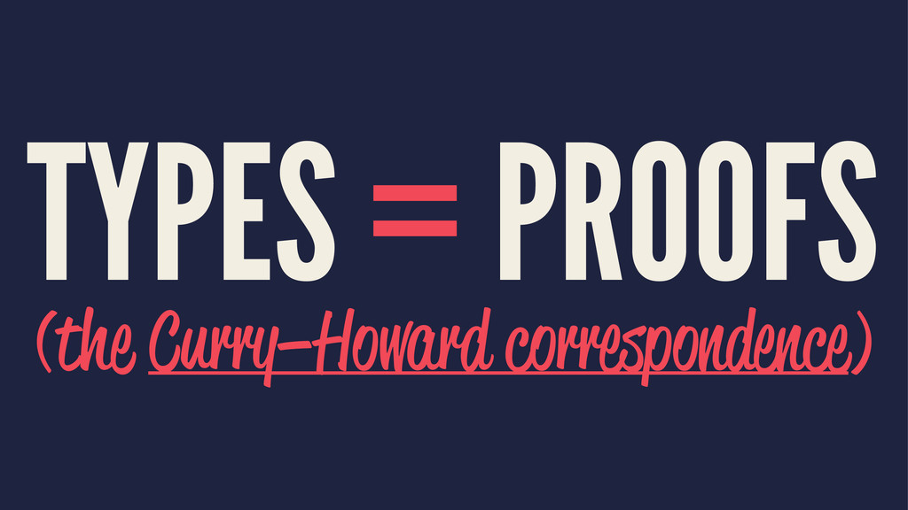 TYPES = PROOFS (the Curry–Howard correspondence)