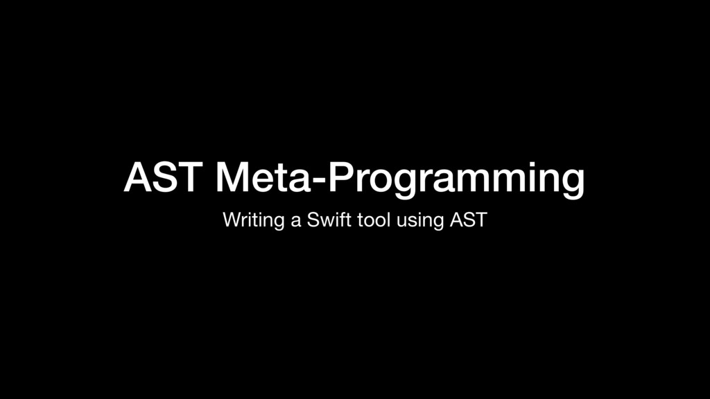 AST Meta-Programming Writing a Swift tool using...