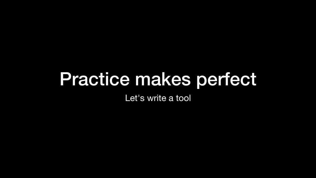 Practice makes perfect Let's write a tool