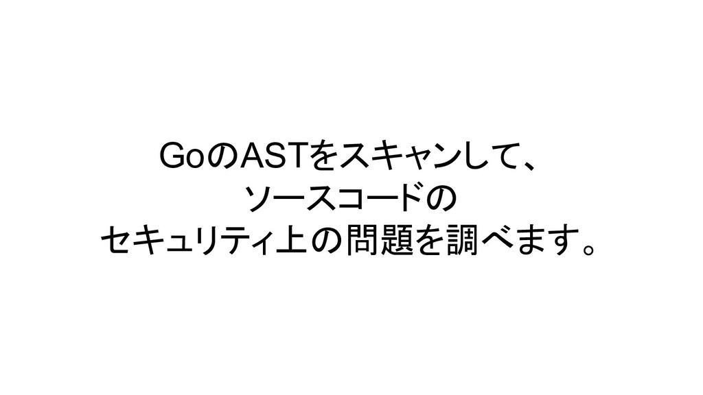 GoのASTをスキャンして、 ソースコードの セキュリティ上の問題を調べます。