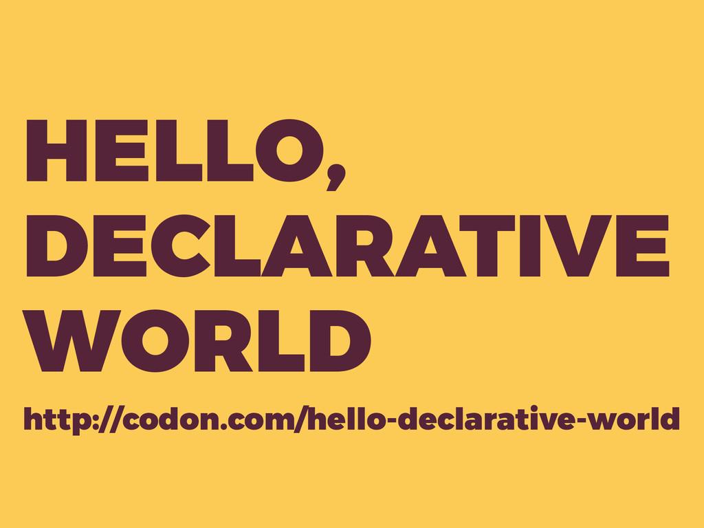 HELLO, DECLARATIVE WORLD http://codon.com/hello...