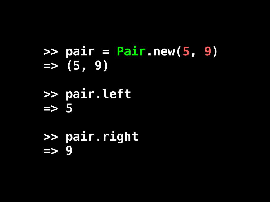 >> pair = Pair.new(5, 9) => (5, 9) >> pair.left...