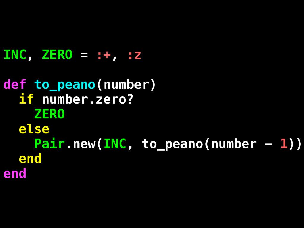 INC, ZERO = :+, :z def to_peano(number) if numb...