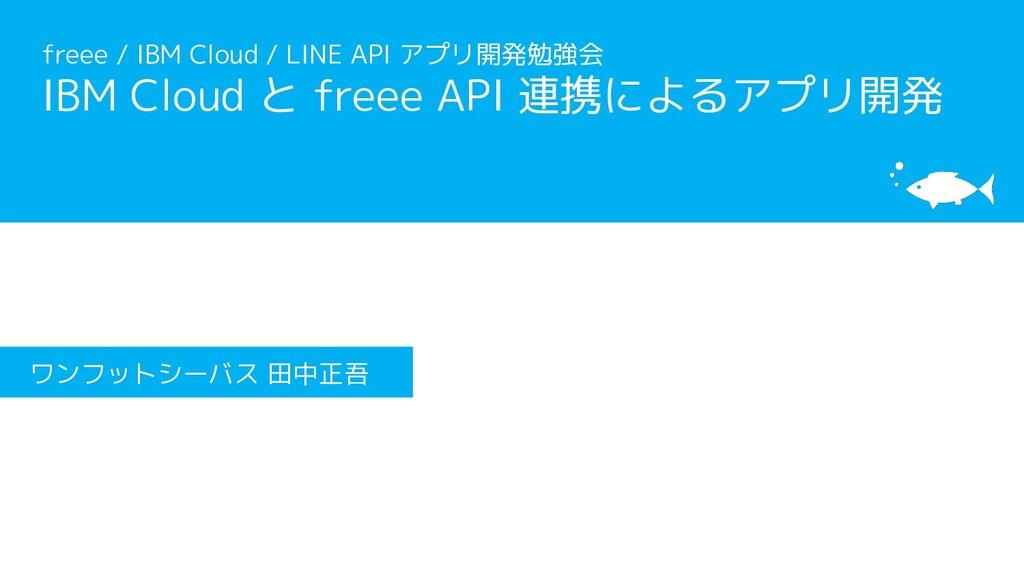 [サブタイトル] [タイトル] ワンフットシーバス 田中正吾 freee / IBM Clou...