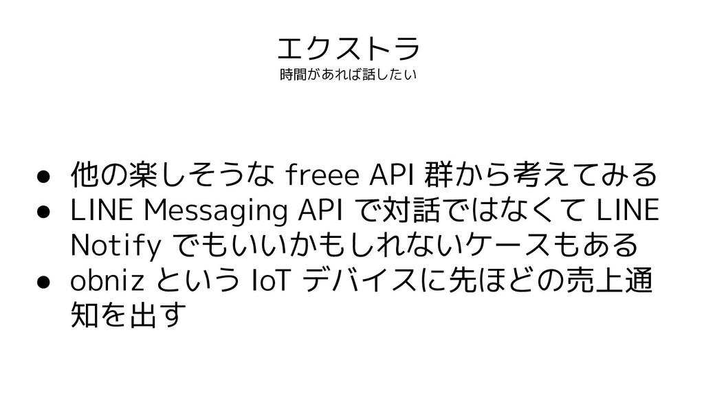 エクストラ 時間があれば話したい ● 他の楽しそうな freee API 群から考えてみる ●...