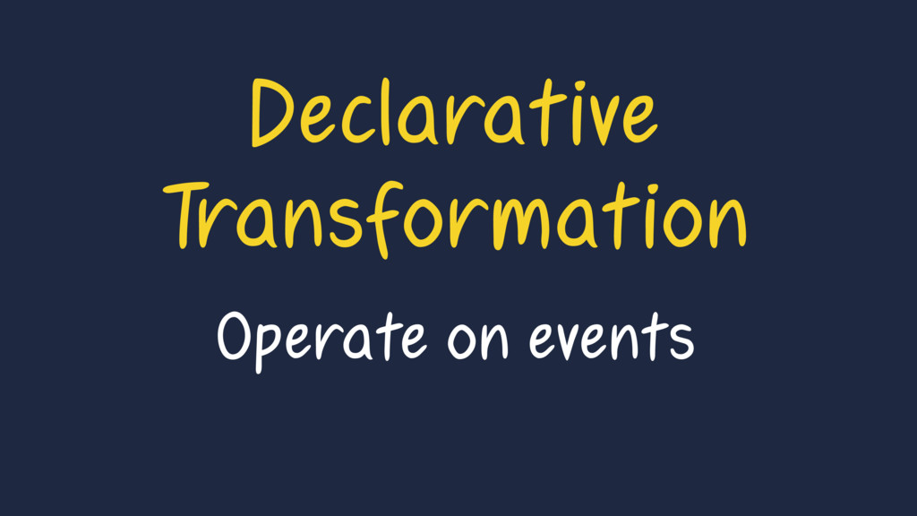 Declarative Transformation Operate on events