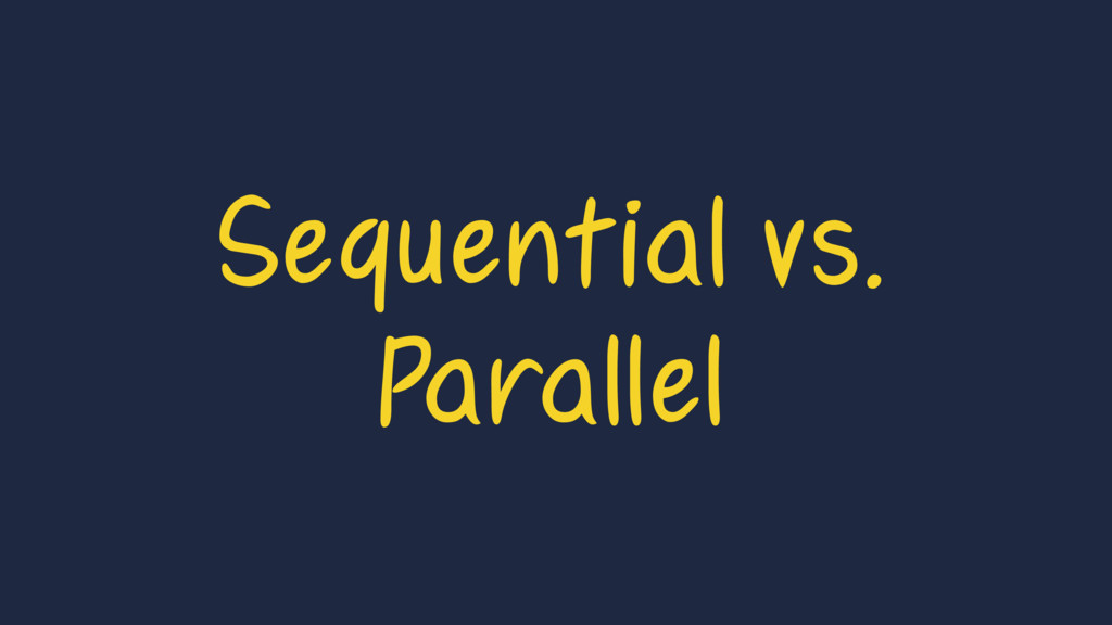 Sequential vs. Parallel
