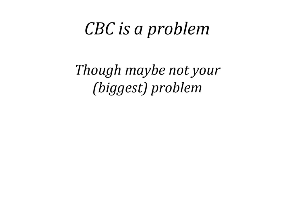 CBC is a problem Though maybe not your (biggest...