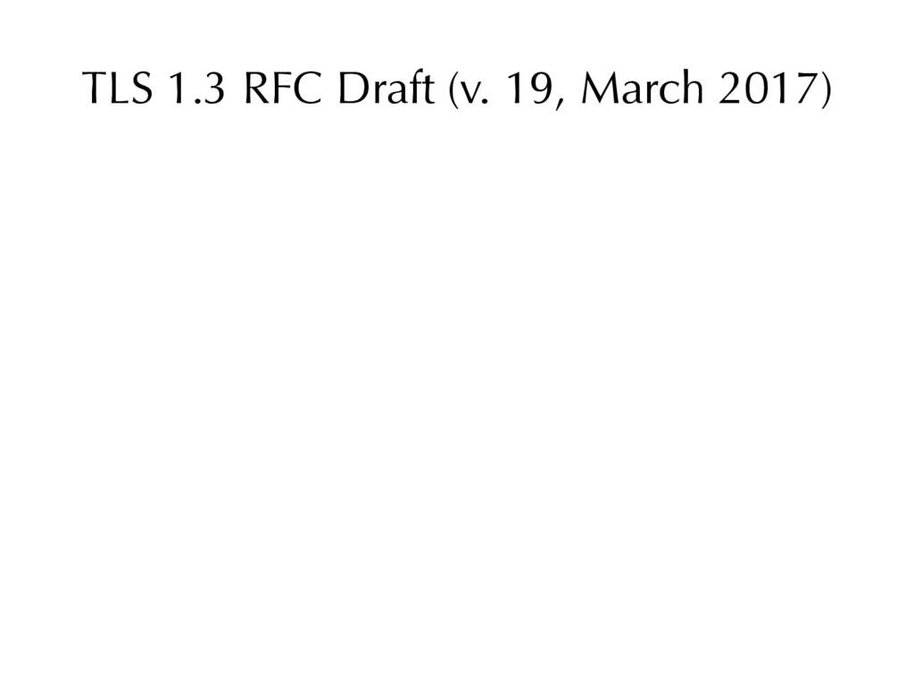 TLS 1.3 RFC Draft (v. 19, March 2017)