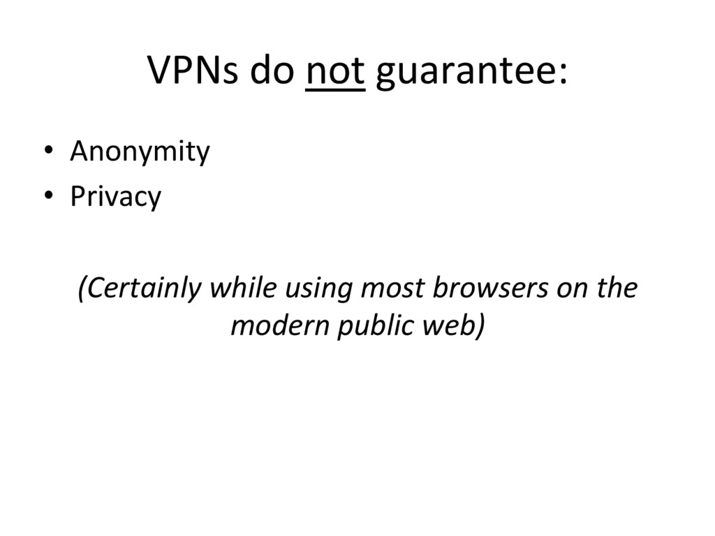 VPNs do not guarantee: •  Anonymity •  Privacy ...