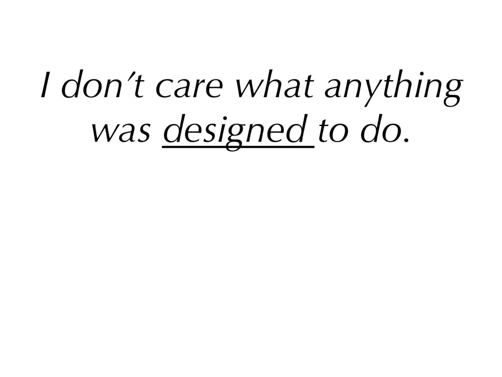 I don't care what anything was designed to do. ...