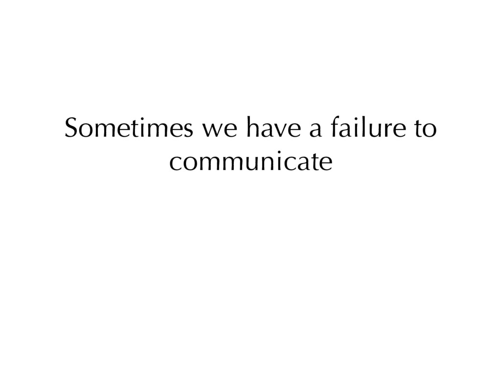 Sometimes we have a failure to communicate