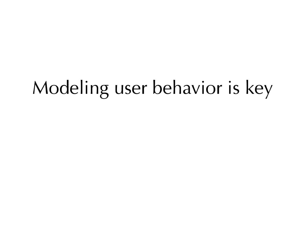 Modeling user behavior is key